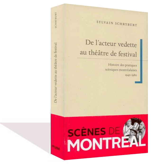 De l'acteur vedette au théâtre de festival. Histoire des pratiques scéniques montréalaises (1940-1980) - Sylvain Schryburt